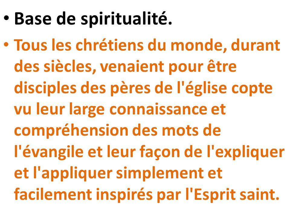 Base de spiritualité. Tous les chrétiens du monde, durant des siècles, venaient pour être disciples des pères de l'église copte vu leur large connaiss