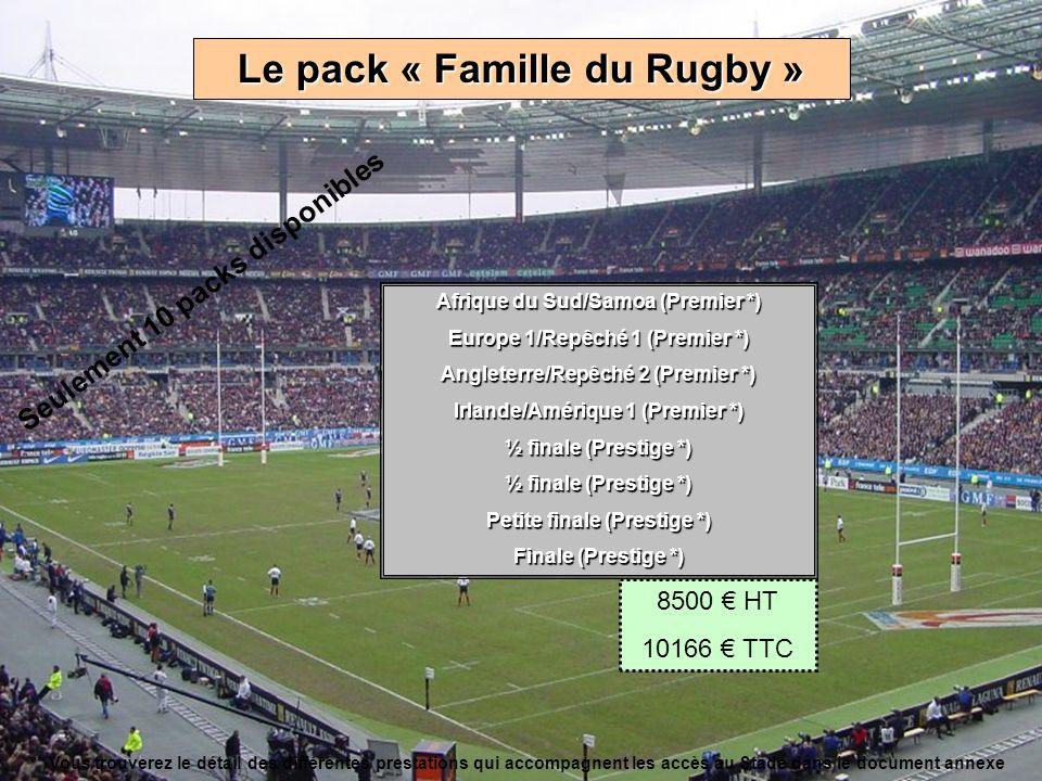 Le pack « Famille du Rugby » Afrique du Sud/Samoa (Premier *) Europe 1/Repêché 1 (Premier *) Angleterre/Repêché 2 (Premier *) Irlande/Amérique 1 (Premier *) ½ finale (Prestige *) Petite finale (Prestige *) Finale (Prestige *) 8500 HT 10166 TTC * Vous trouverez le détail des différentes prestations qui accompagnent les accès au Stade dans le document annexe Seulement 10 packs disponibles
