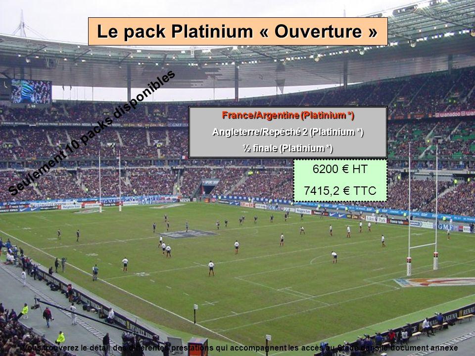 Le pack Platinium « Ouverture » France/Argentine (Platinium *) Angleterre/Repêché 2 (Platinium *) ½ finale (Platinium *) 6200 HT 7415,2 TTC * Vous trouverez le détail des différentes prestations qui accompagnent les accès au Stade dans le document annexe Seulement 10 packs disponibles