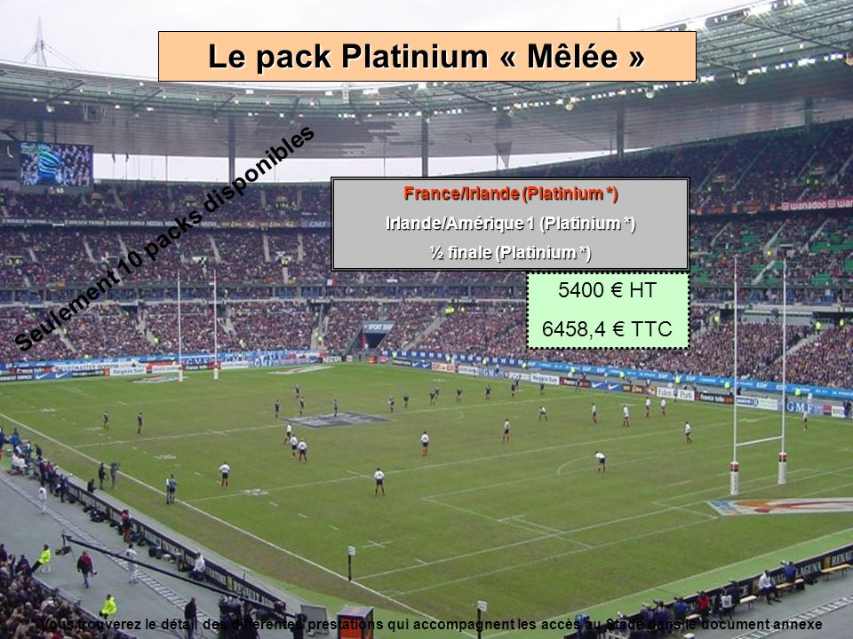 Le pack Platinium « Transformation » Petite finale (Platinium *) ¼ de finale (Platinium *) Angleterre/Afrique du sud (Platinium *) 5000 HT 5980 TTC * Vous trouverez le détail des différentes prestations qui accompagnent les accès au Stade dans le document annexe Seulement 10 packs disponibles