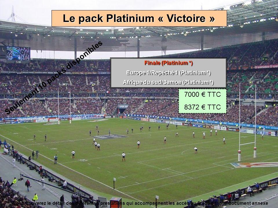 Le pack Platinium « Victoire » Finale (Platinium *) Europe 1/Repêché 1 (Platinium *) Afrique du sud/Samoa (Platinium *) 7000 TTC 8372 TTC Seulement 10 packs disponibles * Vous trouverez le détail des différentes prestations qui accompagnent les accès au Stade dans le document annexe