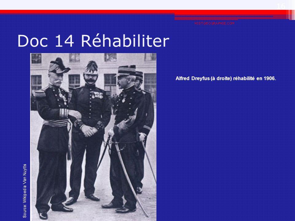 Doc 14 Réhabiliter HISTGEOGRAPHIE.COM 16 Alfred Dreyfus (à droite) réhabilité en 1906. Source: Wikipedia Van Nuytts