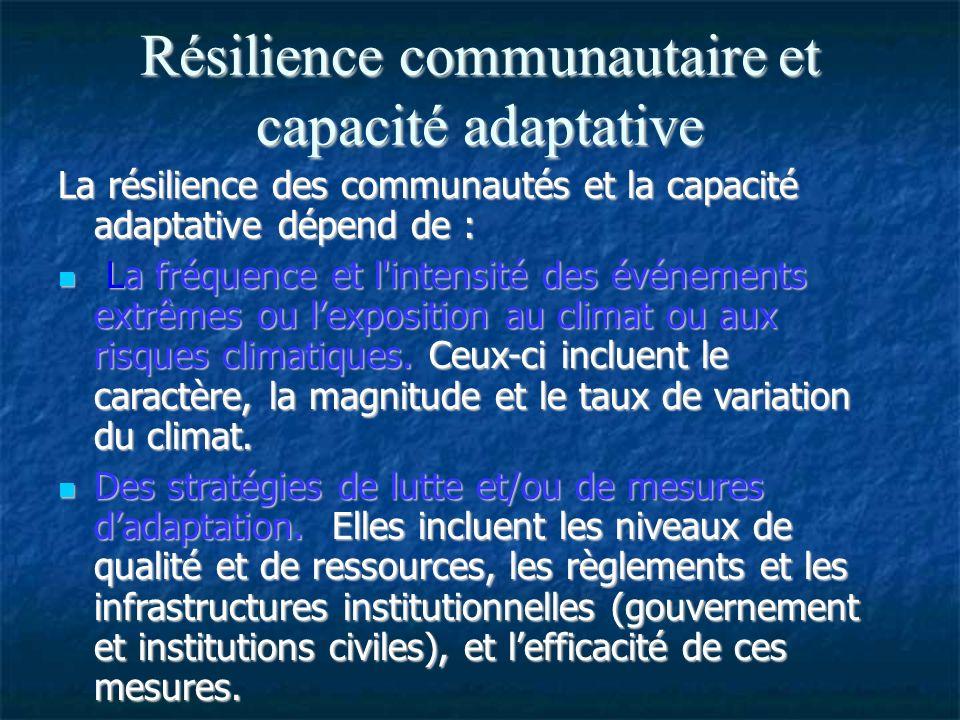 Résilience communautaire et capacité adaptative La résilience des communautés et la capacité adaptative dépend de : La fréquence et l intensité des événements extrêmes ou lexposition au climat ou aux risques climatiques.