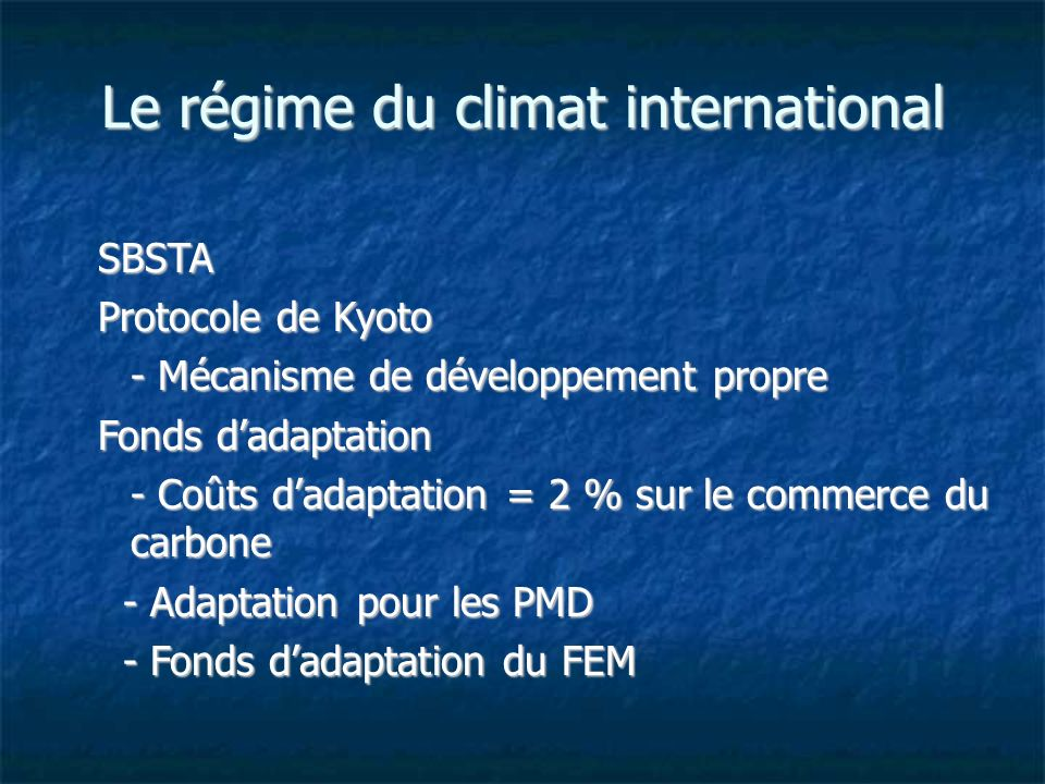 Le régime du climat international SBSTA Protocole de Kyoto - Mécanisme de développement propre Fonds dadaptation - Coûts dadaptation = 2 % sur le commerce du carbone - Adaptation pour les PMD - Adaptation pour les PMD - Fonds dadaptation du FEM - Fonds dadaptation du FEM