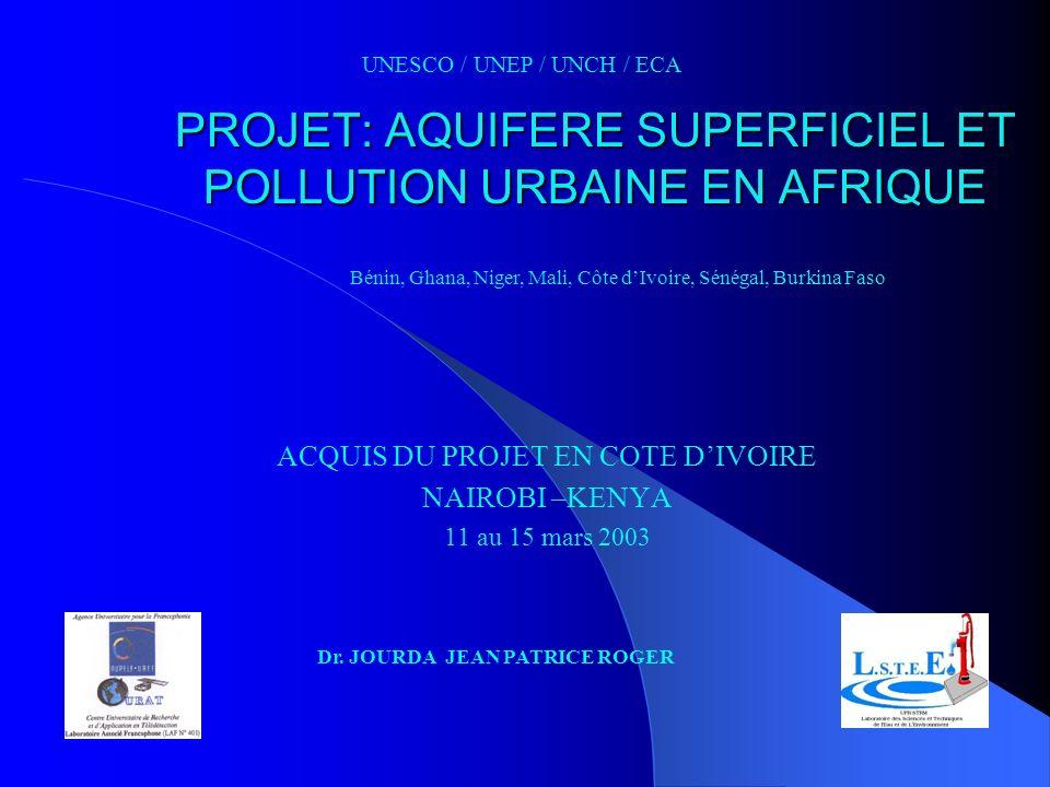PROJET: AQUIFERE SUPERFICIEL ET POLLUTION URBAINE EN AFRIQUE ACQUIS DU PROJET EN COTE DIVOIRE NAIROBI –KENYA 11 au 15 mars 2003 UNESCO / UNEP / UNCH /