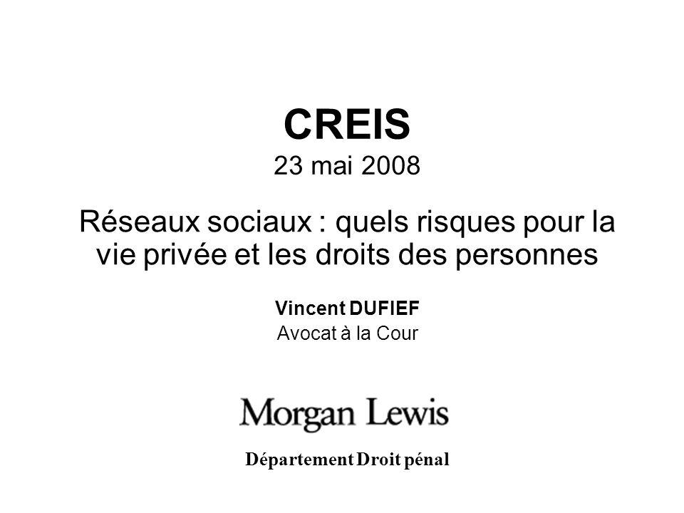 CREIS 23 mai 2008 Réseaux sociaux : quels risques pour la vie privée et les droits des personnes Vincent DUFIEF Avocat à la Cour Département Droit pén