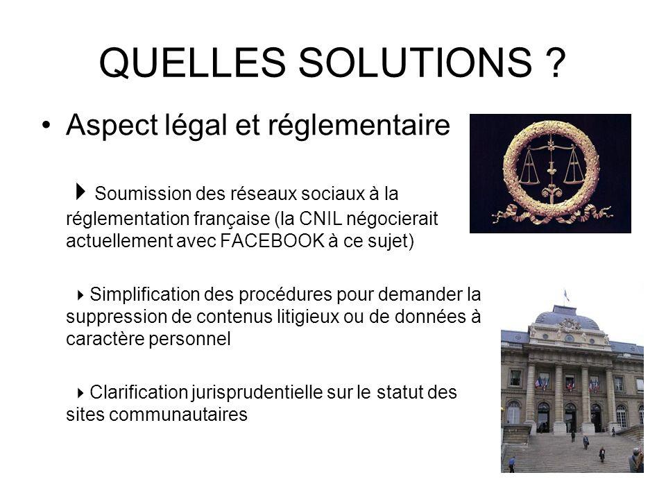 QUELLES SOLUTIONS ? Aspect légal et réglementaire Soumission des réseaux sociaux à la réglementation française (la CNIL négocierait actuellement avec