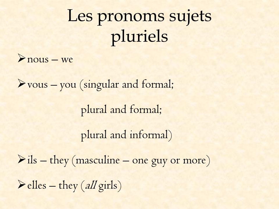 Les pronoms sujets pluriels nous – we vous – you (singular and formal; plural and formal; plural and informal) ils – they (masculine – one guy or more