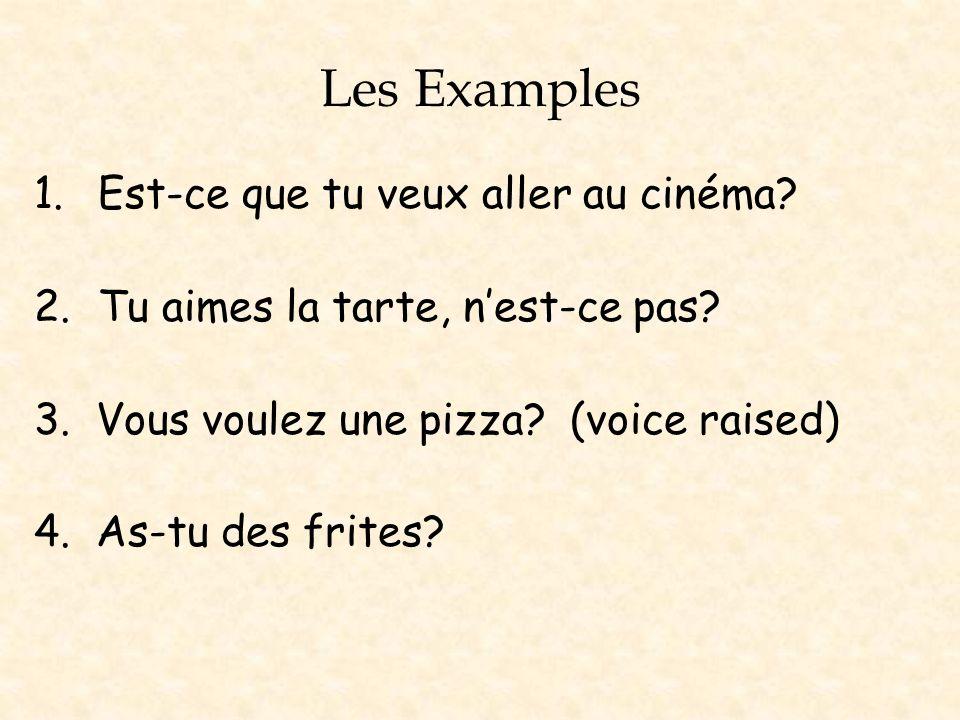 Les Examples 1.Est-ce que tu veux aller au cinéma? 2.Tu aimes la tarte, nest-ce pas? 3. Vous voulez une pizza? (voice raised) 4. As-tu des frites?