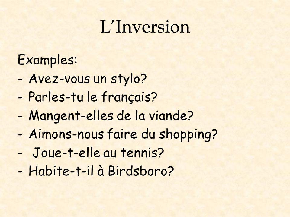 LInversion Examples: -Avez-vous un stylo? -Parles-tu le français? -Mangent-elles de la viande? -Aimons-nous faire du shopping? - Joue-t-elle au tennis