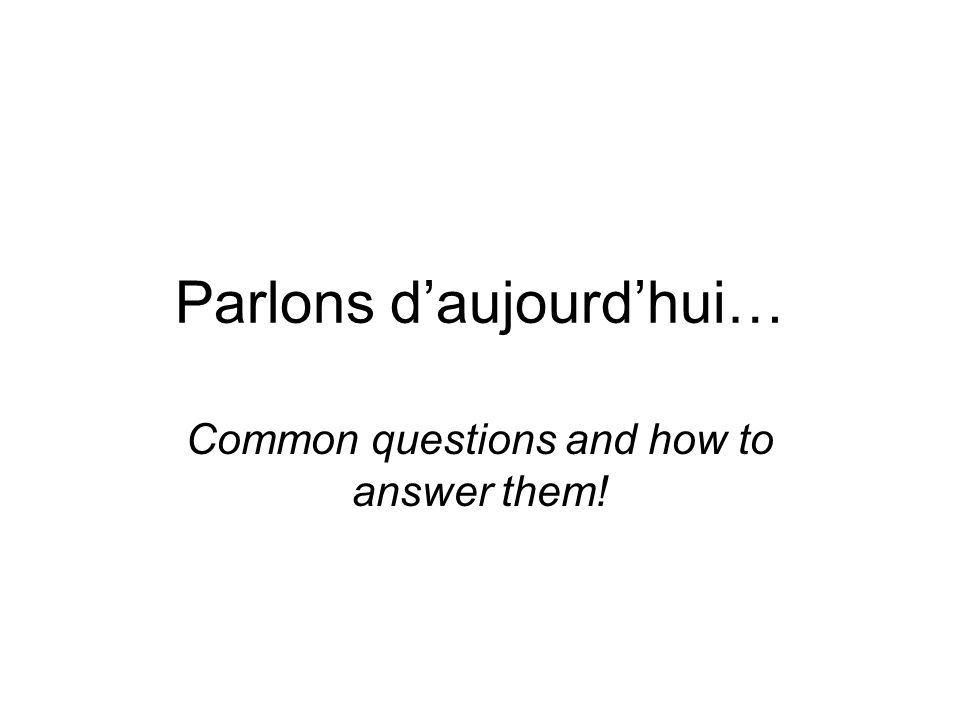 Parlons daujourdhui… Common questions and how to answer them!
