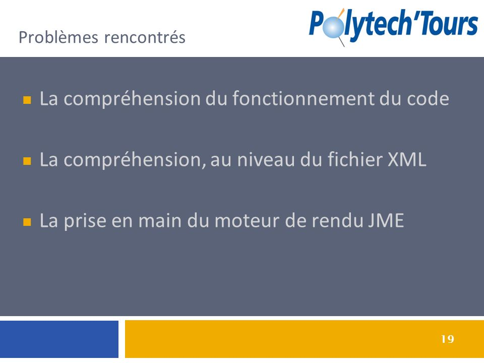 19 Problèmes rencontrés La compréhension du fonctionnement du code La compréhension, au niveau du fichier XML La prise en main du moteur de rendu JME