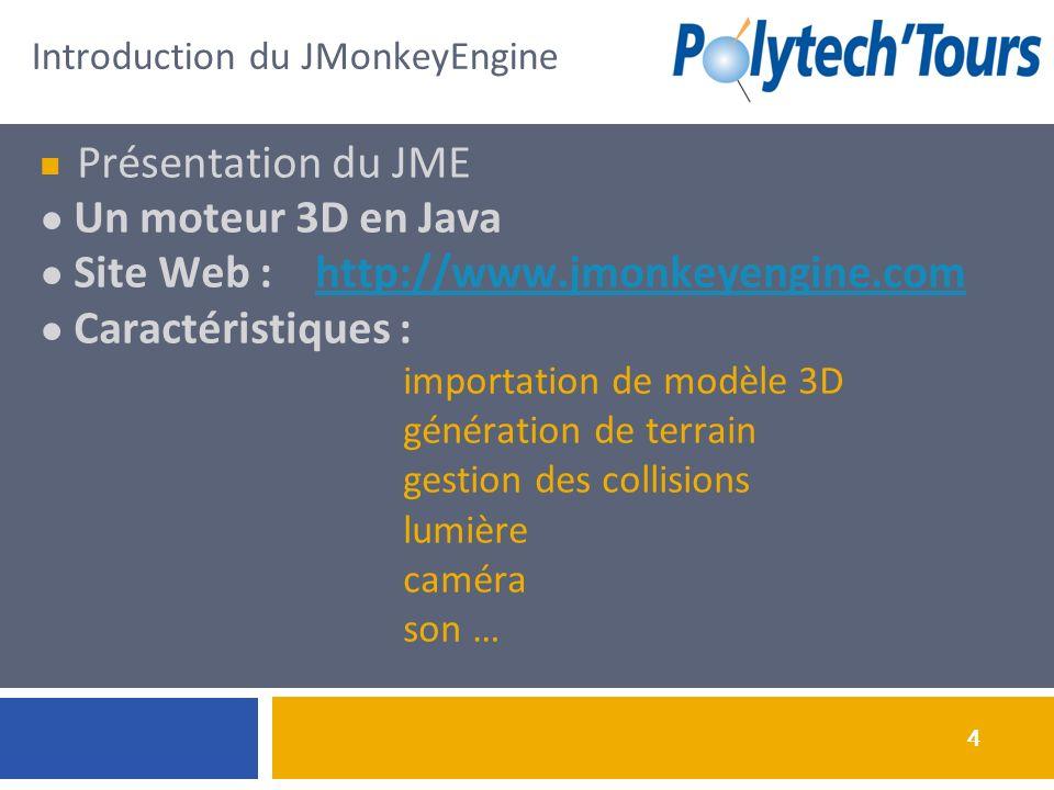 4 Introduction du JMonkeyEngine Présentation du JME Un moteur 3D en Java Site Web : http://www.jmonkeyengine.comhttp://www.jmonkeyengine.com Caractéristiques : importation de modèle 3D génération de terrain gestion des collisions lumière caméra son …