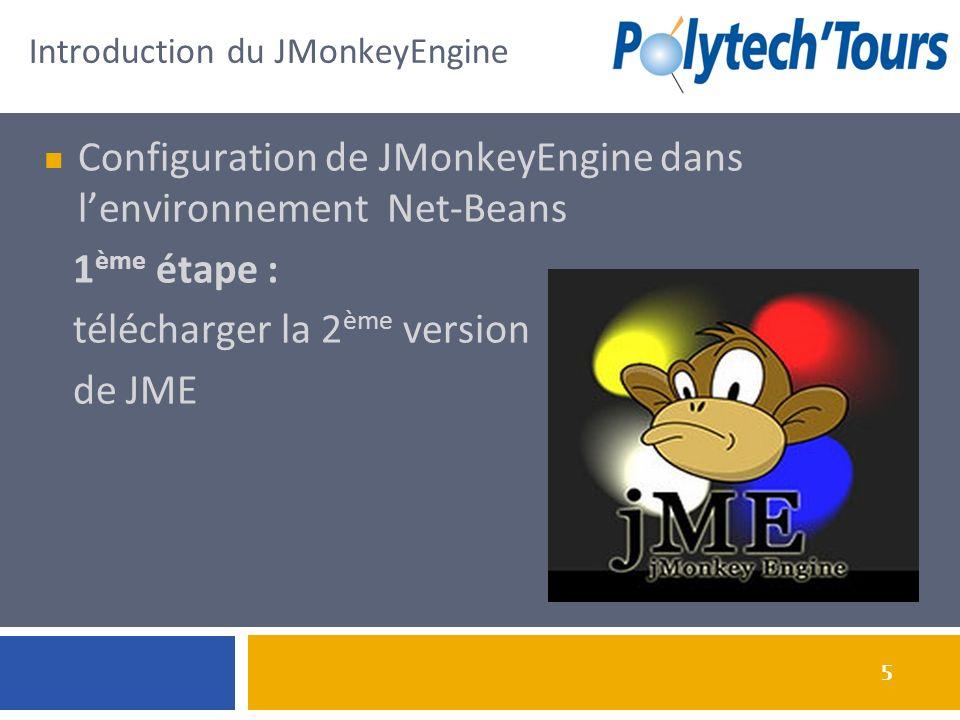 5 Configuration de JMonkeyEngine dans lenvironnement Net-Beans 1 ème étape : télécharger la 2 ème version de JME Introduction du JMonkeyEngine