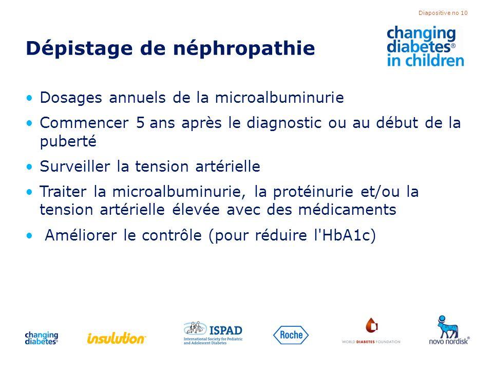 Diapositive no 10 Dépistage de néphropathie Dosages annuels de la microalbuminurie Commencer 5 ans après le diagnostic ou au début de la puberté Surve