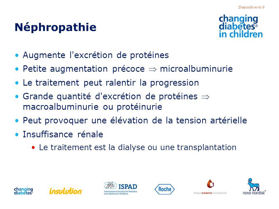 Diapositive no 10 Dépistage de néphropathie Dosages annuels de la microalbuminurie Commencer 5 ans après le diagnostic ou au début de la puberté Surveiller la tension artérielle Traiter la microalbuminurie, la protéinurie et/ou la tension artérielle élevée avec des médicaments Améliorer le contrôle (pour réduire l HbA1c)