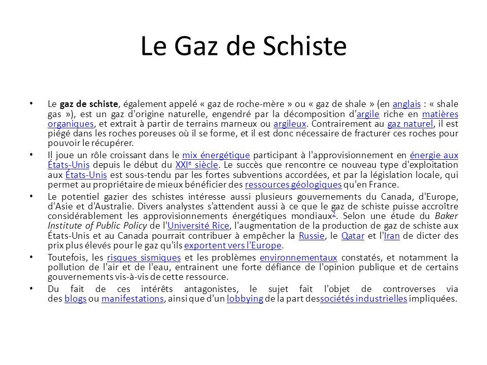 Le Gaz de Schiste Le gaz de schiste, également appelé « gaz de roche-mère » ou « gaz de shale » (en anglais : « shale gas »), est un gaz d'origine nat