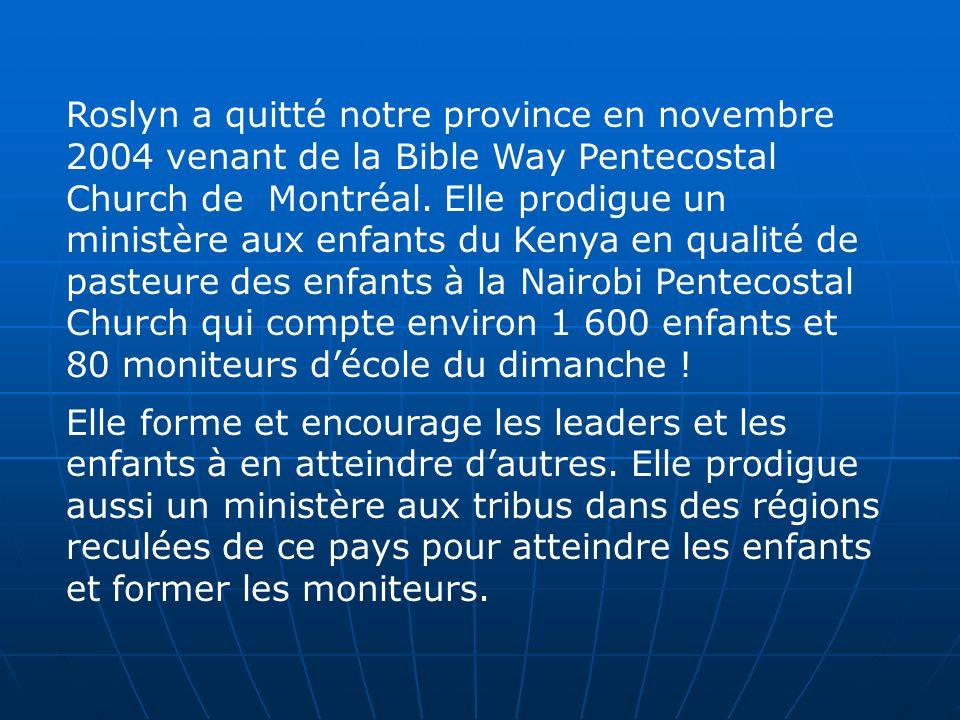 Roslyn a quitté notre province en novembre 2004 venant de la Bible Way Pentecostal Church de Montréal. Elle prodigue un ministère aux enfants du Kenya