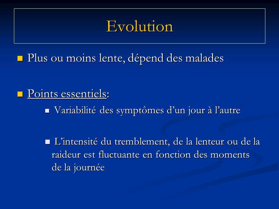 Evolution Plus ou moins lente, dépend des malades Plus ou moins lente, dépend des malades Points essentiels: Points essentiels: Variabilité des symptômes dun jour à lautre Variabilité des symptômes dun jour à lautre Lintensité du tremblement, de la lenteur ou de la raideur est fluctuante en fonction des moments de la journée Lintensité du tremblement, de la lenteur ou de la raideur est fluctuante en fonction des moments de la journée