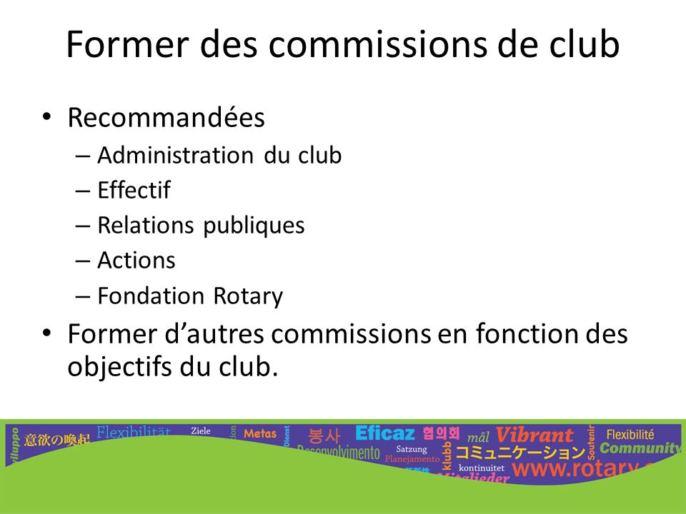 Former des commissions de club Recommandées – Administration du club – Effectif – Relations publiques – Actions – Fondation Rotary Former dautres comm