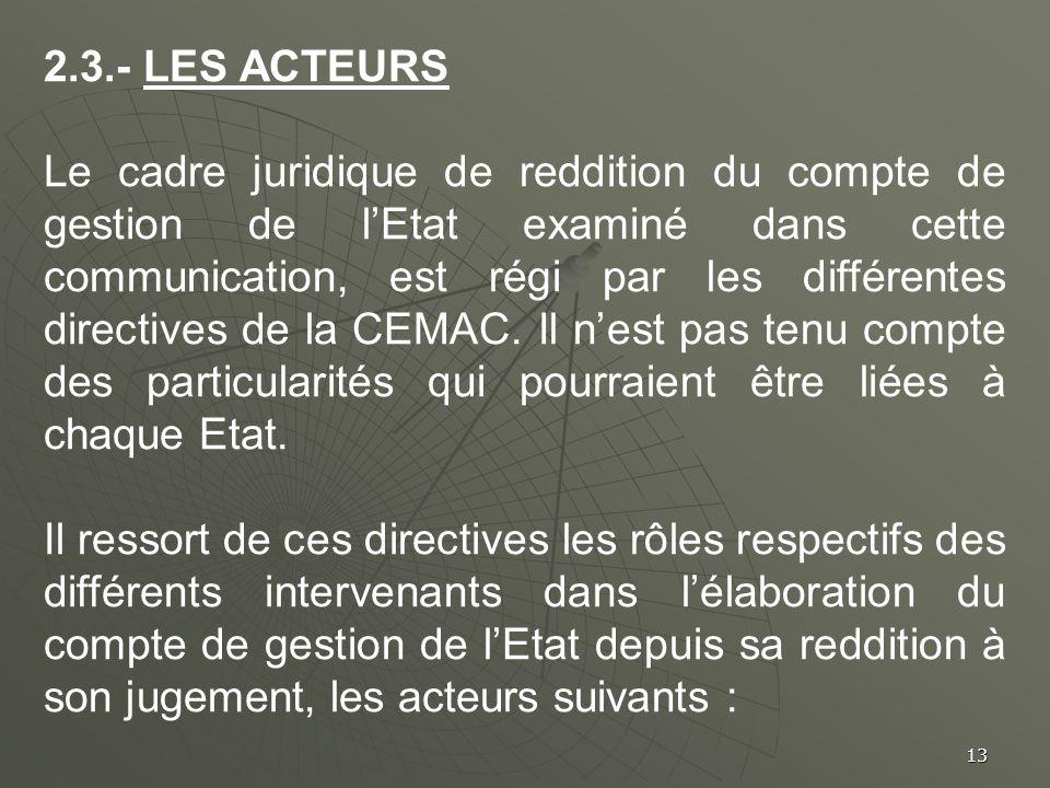 13 2.3.- LES ACTEURS Le cadre juridique de reddition du compte de gestion de lEtat examiné dans cette communication, est régi par les différentes dire