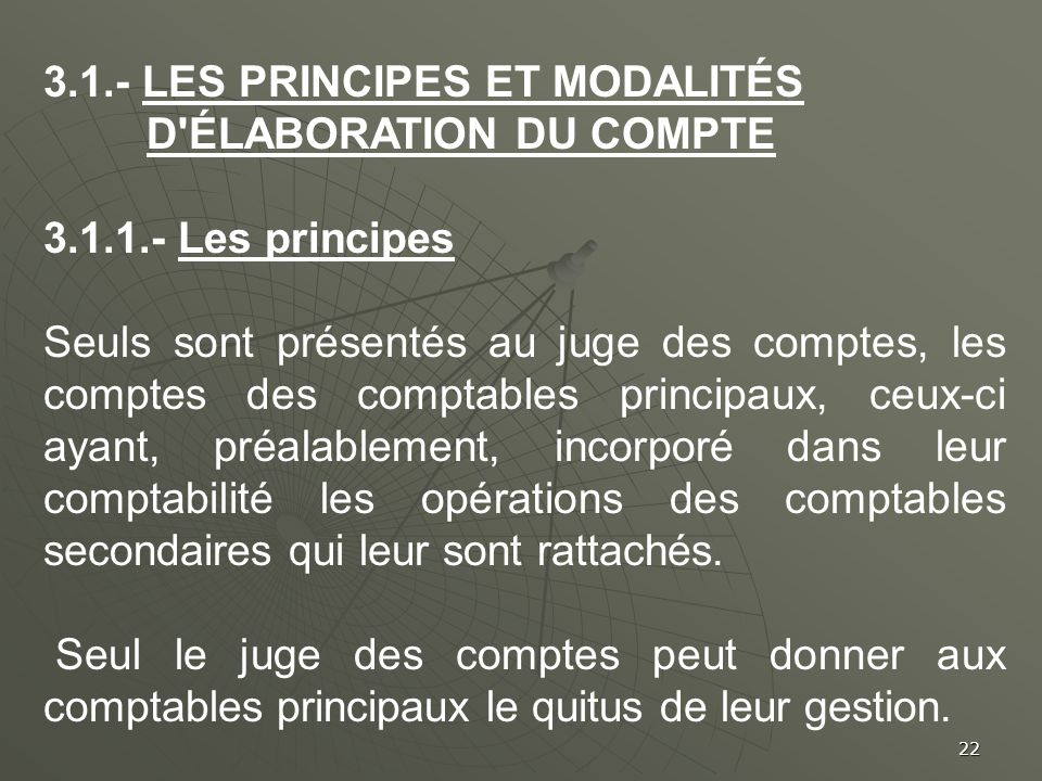 22 3.1.- LES PRINCIPES ET MODALITÉS D'ÉLABORATION DU COMPTE 3.1.1.- Les principes Seuls sont présentés au juge des comptes, les comptes des comptables