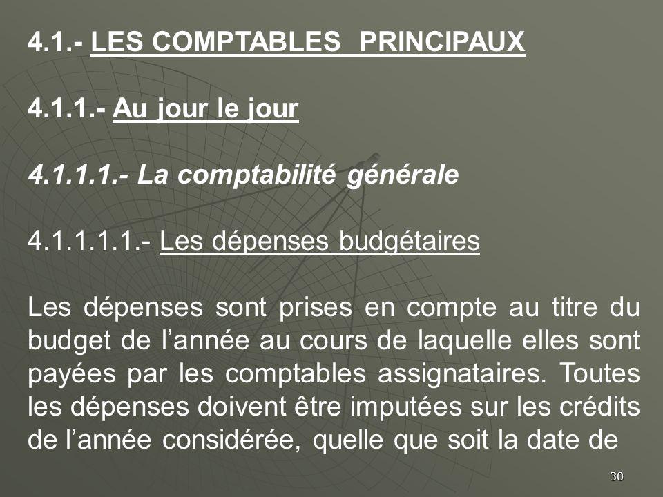 30 4.1.- LES COMPTABLES PRINCIPAUX 4.1.1.- Au jour le jour 4.1.1.1.- La comptabilité générale 4.1.1.1.1.- Les dépenses budgétaires Les dépenses sont p