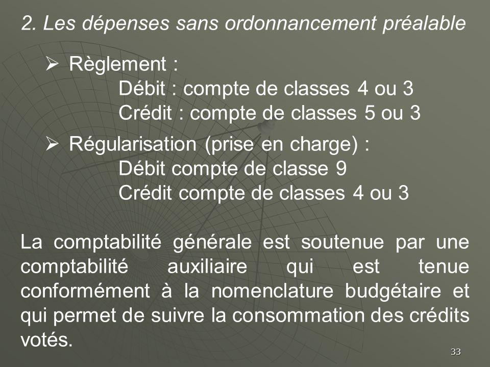 33 2. Les dépenses sans ordonnancement préalable Règlement : Débit : compte de classes 4 ou 3 Crédit : compte de classes 5 ou 3 Régularisation (prise