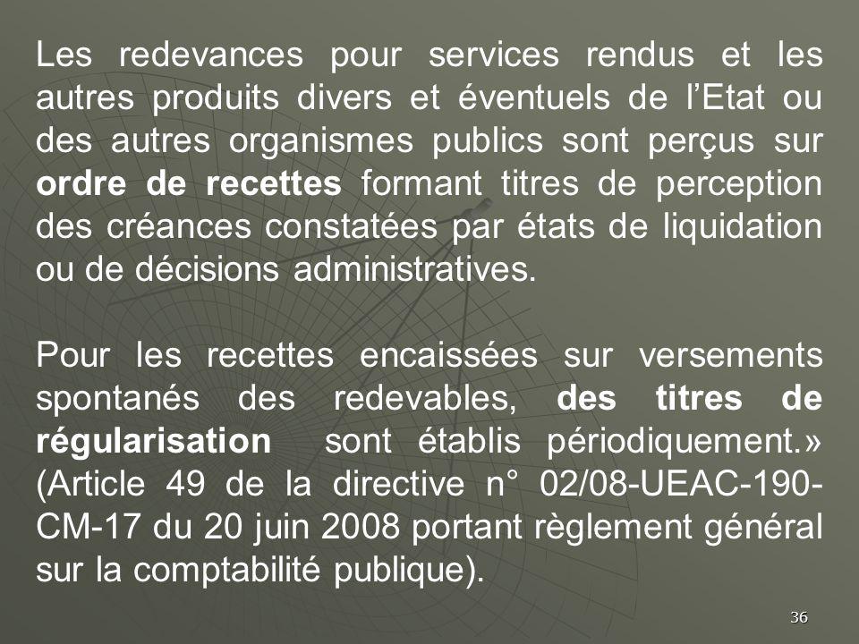 36 Les redevances pour services rendus et les autres produits divers et éventuels de lEtat ou des autres organismes publics sont perçus sur ordre de r