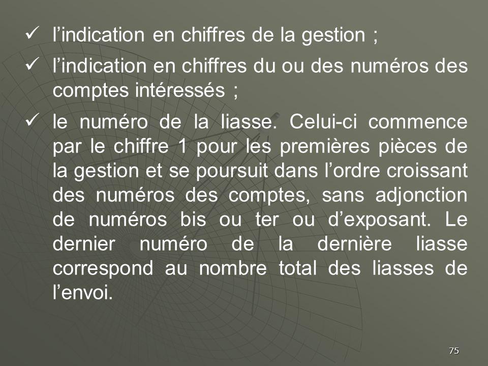 75 lindication en chiffres de la gestion ; lindication en chiffres du ou des numéros des comptes intéressés ; le numéro de la liasse. Celui-ci commenc