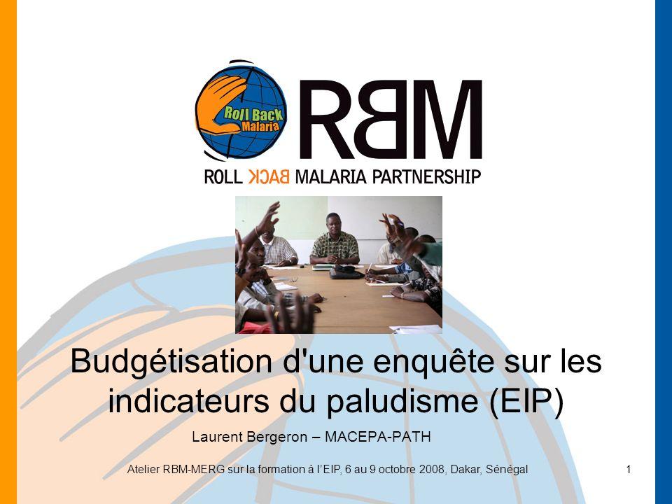 Atelier RBM-MERG sur la formation à lEIP, 6 au 9 octobre 2008, Dakar, Sénégal1 Budgétisation d'une enquête sur les indicateurs du paludisme (EIP) Laur