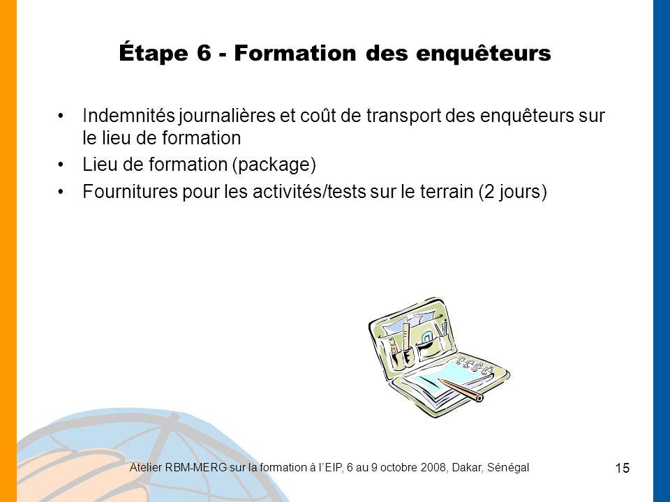 Atelier RBM-MERG sur la formation à lEIP, 6 au 9 octobre 2008, Dakar, Sénégal 15 Étape 6 - Formation des enquêteurs Indemnités journalières et coût de