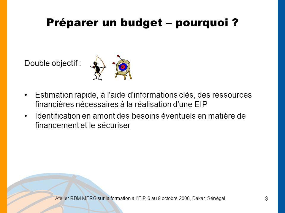 Atelier RBM-MERG sur la formation à lEIP, 6 au 9 octobre 2008, Dakar, Sénégal 3 Préparer un budget – pourquoi ? Double objectif : Estimation rapide, à