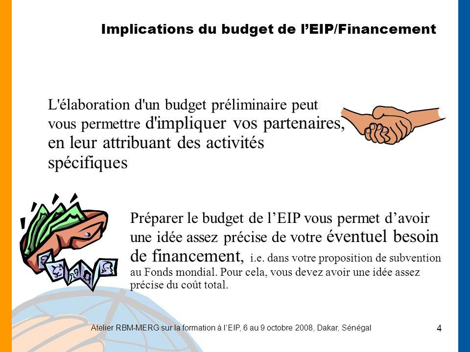 Atelier RBM-MERG sur la formation à lEIP, 6 au 9 octobre 2008, Dakar, Sénégal 4 Implications du budget de lEIP/Financement L'élaboration d'un budget p