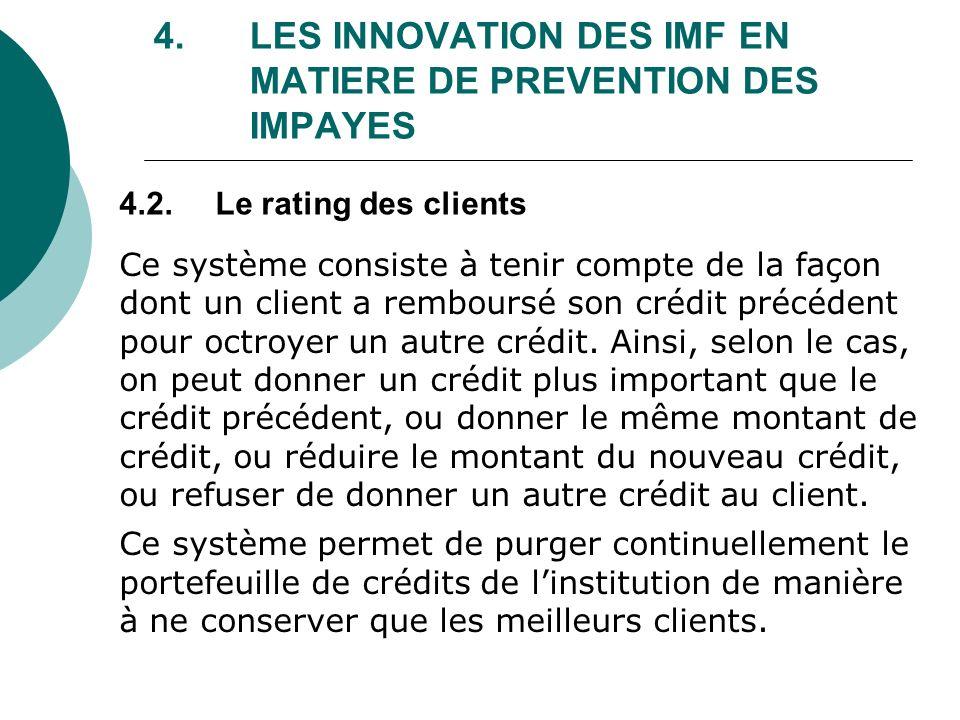4. LES INNOVATION DES IMF EN MATIERE DE PREVENTION DES IMPAYES Ce système consiste à tenir compte de la façon dont un client a remboursé son crédit pr