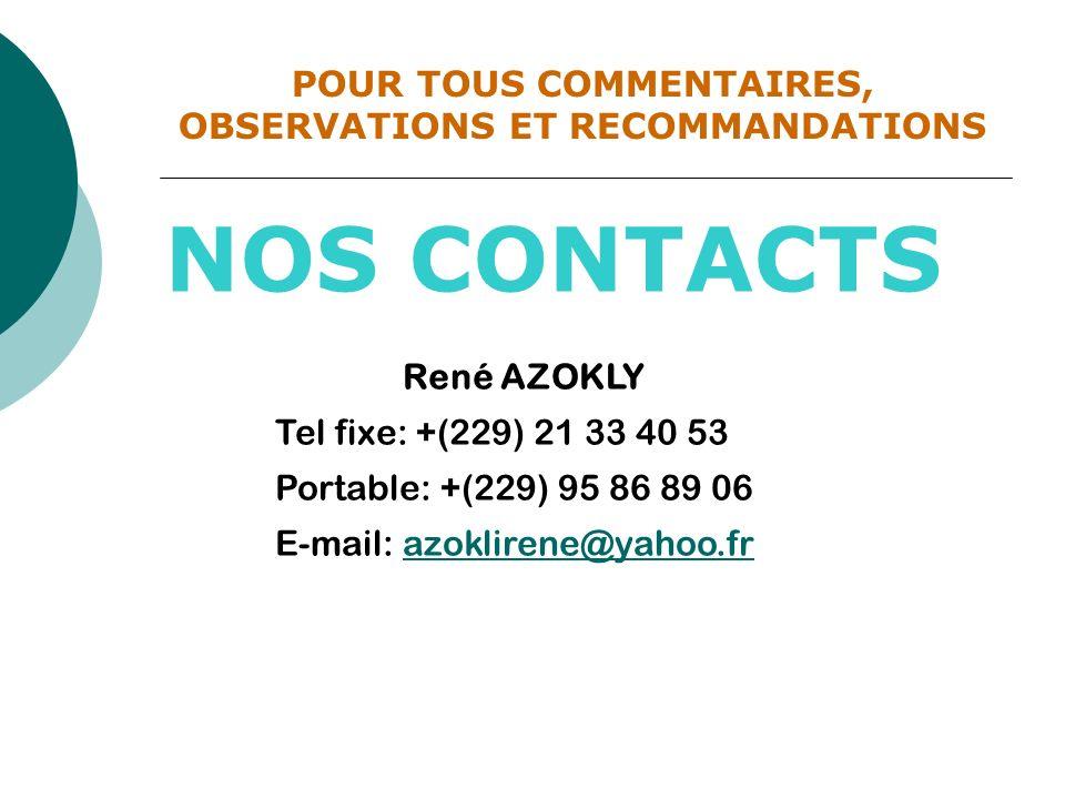 NOS CONTACTS René AZOKLY Tel fixe: +(229) 21 33 40 53 Portable: +(229) 95 86 89 06 E-mail: azoklirene@yahoo.frazoklirene@yahoo.fr POUR TOUS COMMENTAIR