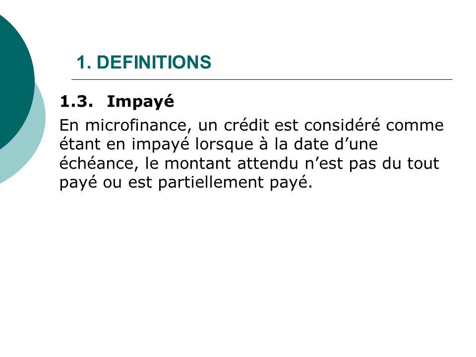 1. DEFINITIONS En microfinance, un crédit est considéré comme étant en impayé lorsque à la date dune échéance, le montant attendu nest pas du tout pay