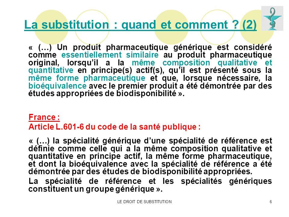 LE DROIT DE SUBSTITUTION6 La substitution : quand et comment ? (2) « (…) Un produit pharmaceutique générique est considéré comme essentiellement simil