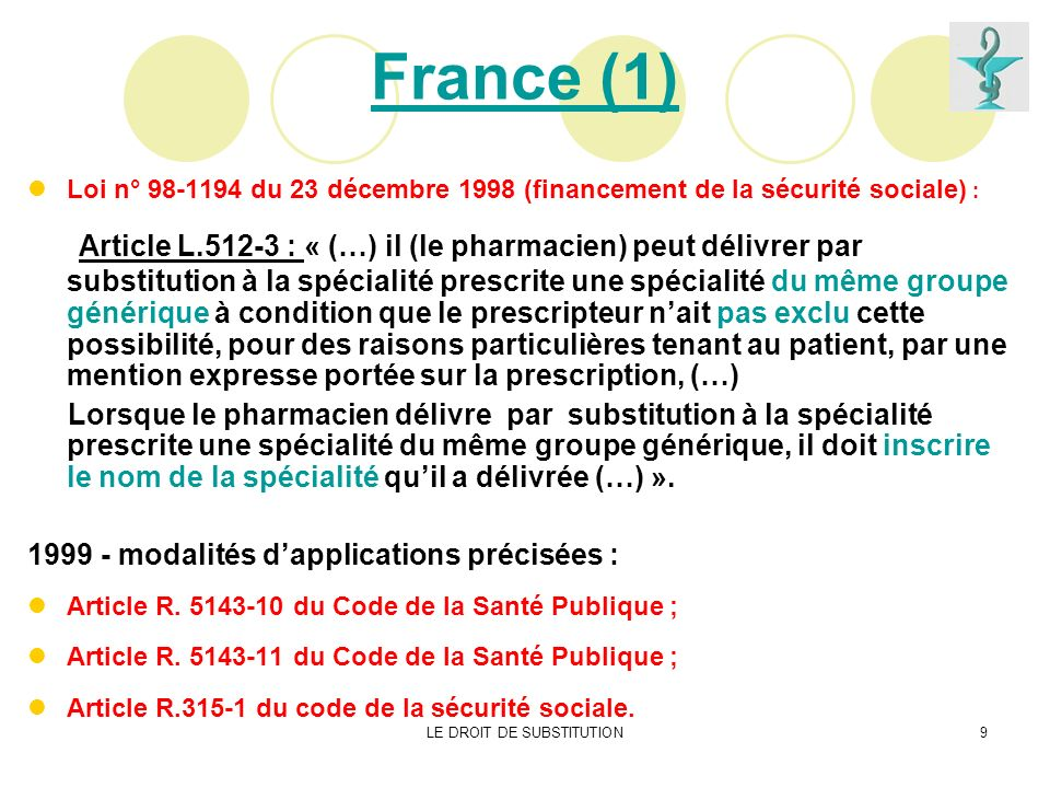 LE DROIT DE SUBSTITUTION9 France (1) Loi n° 98-1194 du 23 décembre 1998 (financement de la sécurité sociale) : Article L.512-3 : « (…) il (le pharmaci