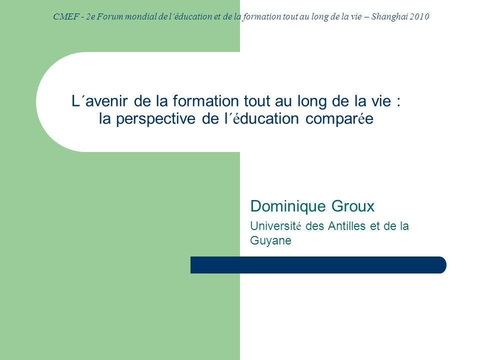 CMEF - 2e Forum mondial de léducation et de la formation tout au long de la vie – Shanghai 2010 L´avenir de la formation tout au long de la vie : la perspective de l´ é ducation compar é e Dominique Groux Universit é des Antilles et de la Guyane
