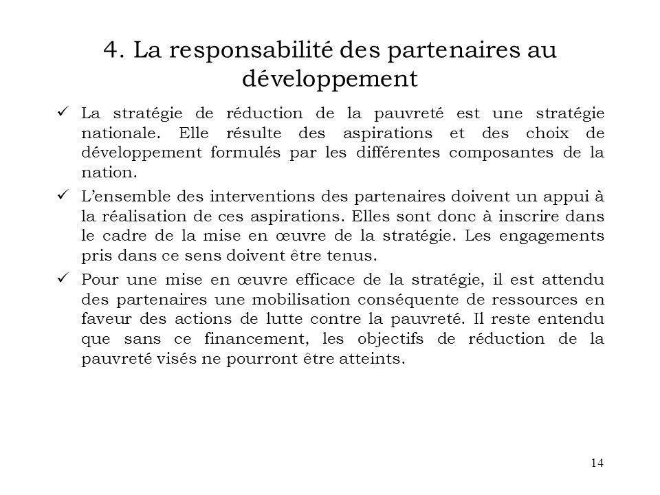 14 4. La responsabilité des partenaires au développement La stratégie de réduction de la pauvreté est une stratégie nationale. Elle résulte des aspira