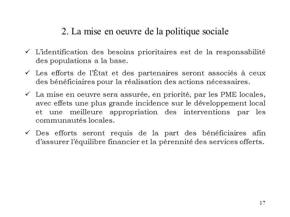 17 2. La mise en oeuvre de la politique sociale Lidentification des besoins prioritaires est de la responsabilité des populations a la base. Les effor