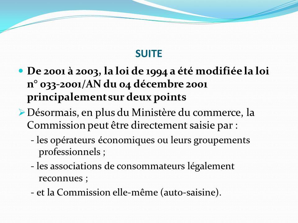 SUITE De 2001 à 2003, la loi de 1994 a été modifiée la loi n° 033-2001/AN du 04 décembre 2001 principalement sur deux points Désormais, en plus du Ministère du commerce, la Commission peut être directement saisie par : - les opérateurs économiques ou leurs groupements professionnels ; - les associations de consommateurs légalement reconnues ; - et la Commission elle-même (auto-saisine).