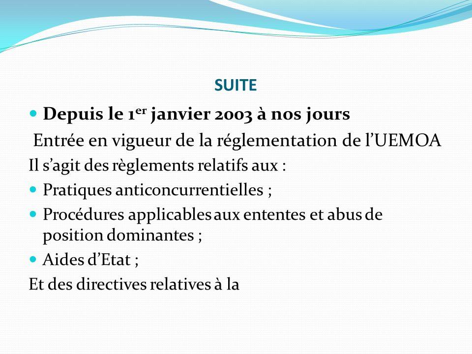 SUITE Depuis le 1 er janvier 2003 à nos jours Entrée en vigueur de la réglementation de lUEMOA Il sagit des règlements relatifs aux : Pratiques antico
