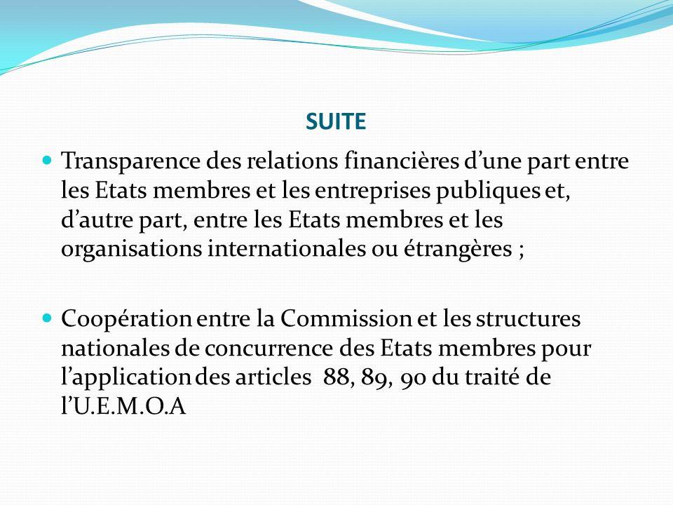 SUITE Transparence des relations financières dune part entre les Etats membres et les entreprises publiques et, dautre part, entre les Etats membres et les organisations internationales ou étrangères ; Coopération entre la Commission et les structures nationales de concurrence des Etats membres pour lapplication des articles 88, 89, 90 du traité de lU.E.M.O.A