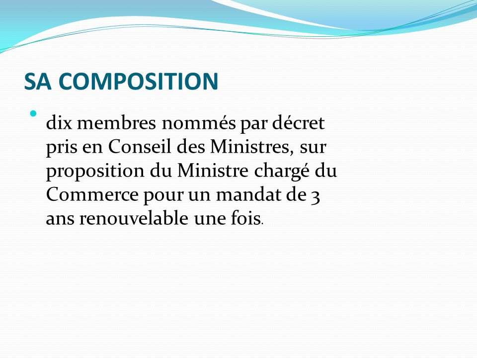 SA COMPOSITION dix membres nommés par décret pris en Conseil des Ministres, sur proposition du Ministre chargé du Commerce pour un mandat de 3 ans renouvelable une fois.