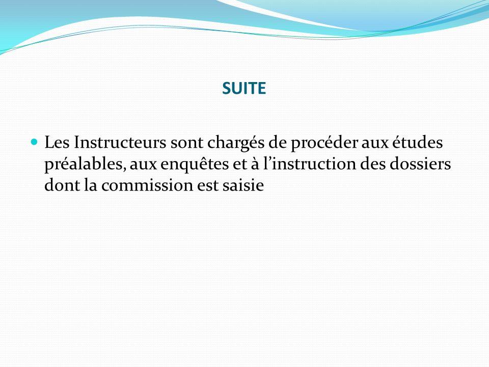 SUITE Les Instructeurs sont chargés de procéder aux études préalables, aux enquêtes et à linstruction des dossiers dont la commission est saisie