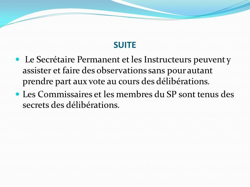 SUITE Le Secrétaire Permanent et les Instructeurs peuvent y assister et faire des observations sans pour autant prendre part aux vote au cours des délibérations.