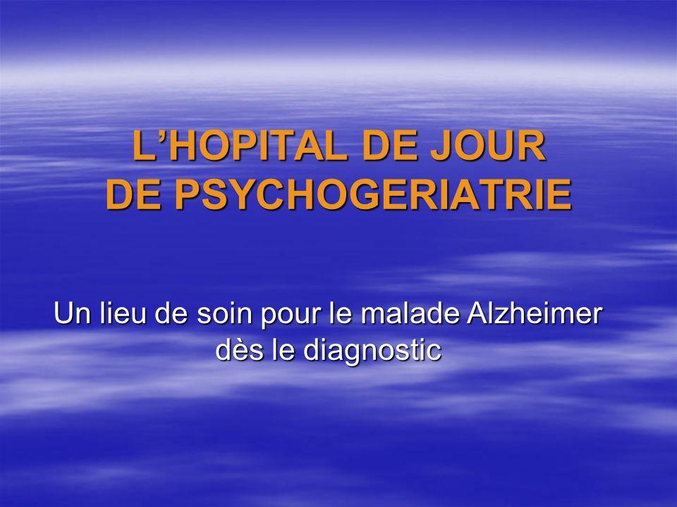 LHOPITAL DE JOUR DE PSYCHOGERIATRIE Un lieu de soin pour le malade Alzheimer dès le diagnostic