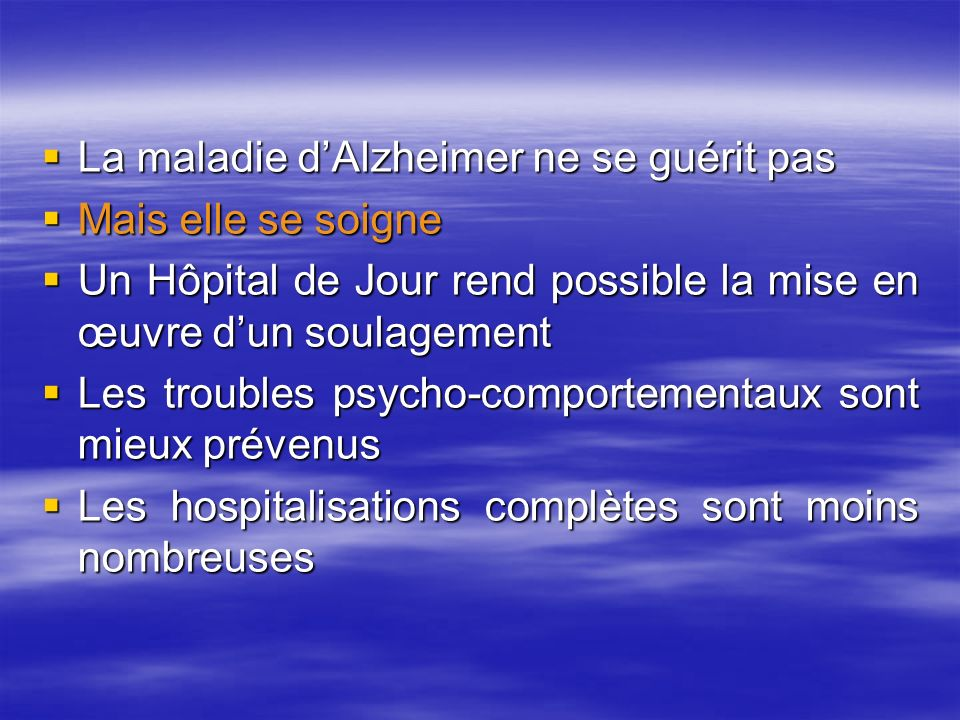 La maladie dAlzheimer ne se guérit pas La maladie dAlzheimer ne se guérit pas Mais elle se soigne Mais elle se soigne Un Hôpital de Jour rend possible